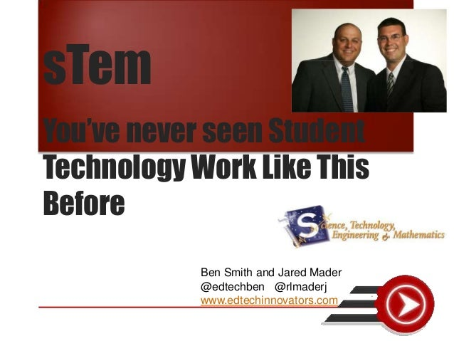 sTemYou've never seen StudentTechnology Work Like ThisBefore            Ben Smith and Jared Mader            @edtechben @r...