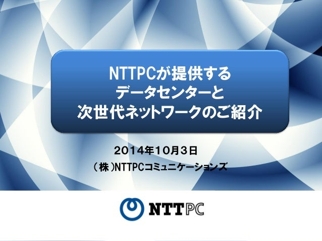 2014年10月3日  (株)NTTPCコミュニケーションズ  NTTPCが提供する  データセンターと  次世代ネットワークのご紹介