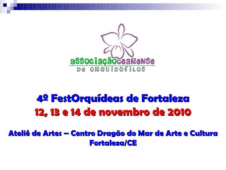 4º FestOrquídeas de Fortaleza 12, 13 e 14 de novembro de 2010 Ateliê de Artes – Centro Dragão do Mar de Arte e Cultura For...