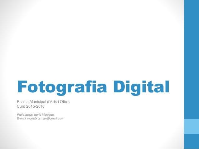Fotografia Digital Escola Municipal d'Arts i Oficis Curs 2015-2016 Professora: Ingrid Moragas E-mail: ingridbrosman@gmail....