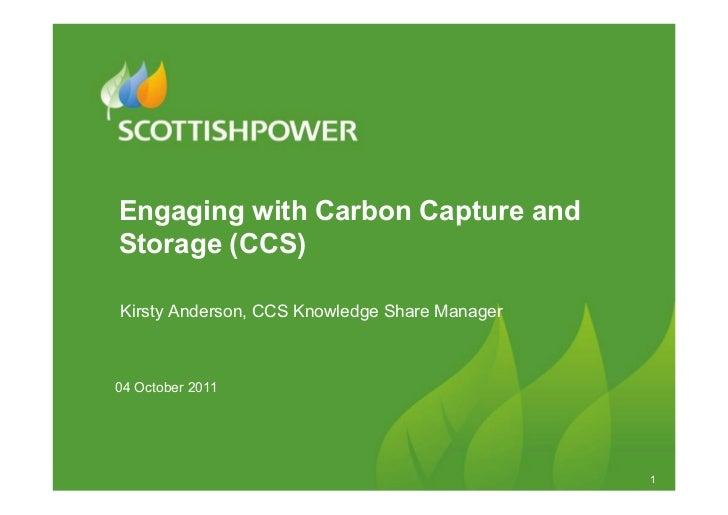 Engaging with Carbon Capture andStorage (CCS)Kirsty Anderson, CCS Knowledge Share Manager04 October 2011                  ...