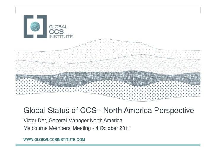GLOBAL CCS INSTITUTEGlobal Status of CCS - North America PerspectiveVictor Der, General Manager North AmericaMelbourne Mem...