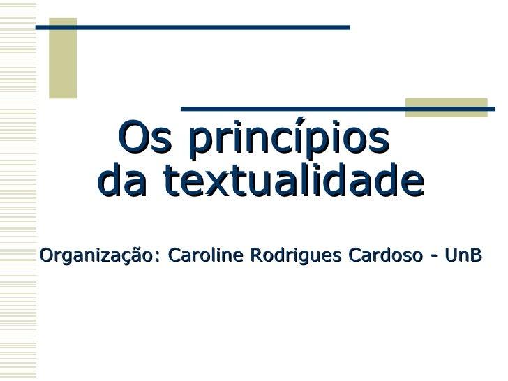 Os princípios  da textualidade Organização: Caroline Rodrigues Cardoso - UnB