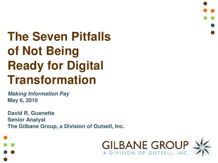 The Seven Pitfalls of Not Being Ready for Digital Transformation Making Information Pay May 6, 2010  David R. Guenette Sen...
