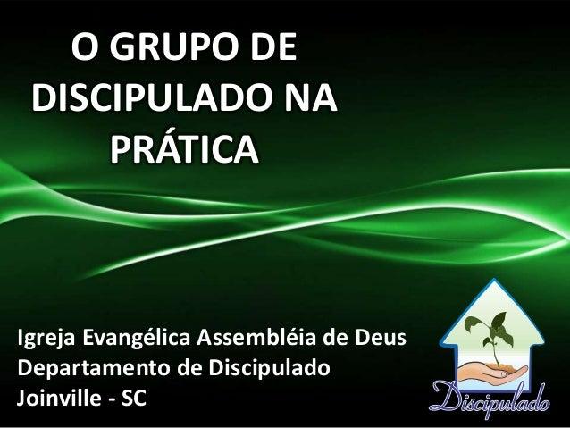 O GRUPO DE DISCIPULADO NA PRÁTICA Igreja Evangélica Assembléia de Deus Departamento de Discipulado Joinville - SC