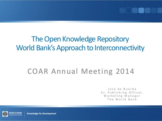 TheOpenKnowledge Repository WorldBank's ApproachtoInterconnectivity COAR Annual Meeting 2014 J o s e d e B u e r b a S r. ...
