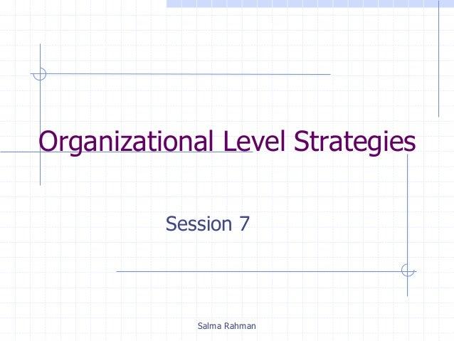 Organizational Level Strategies Session 7 Salma Rahman