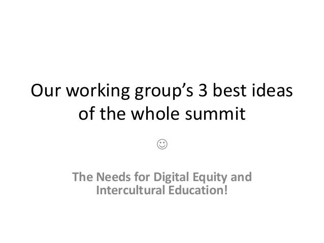 Our working group's 3 best ideas of the whole summit  The Needs for Digital Equity and Intercultural Education!