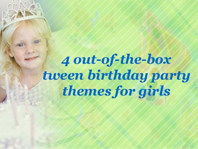 4 Out Of The Box Tween Birthday Party Themes For Girls