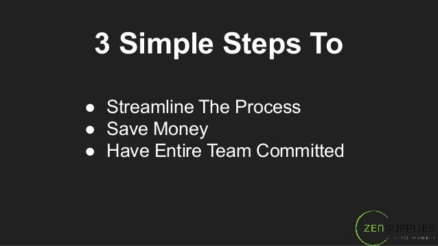 3 Simple Steps To ● Streamline The Process ● Save Money ● Have Entire Team Committed