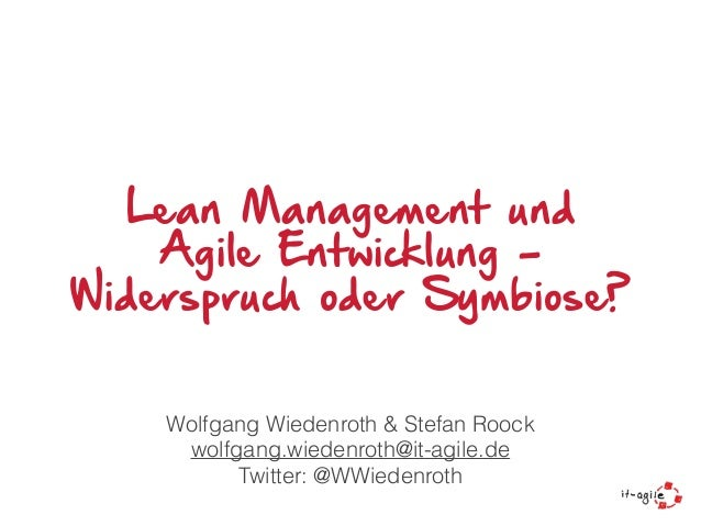 Lean Management und Agile Entwicklung - Widerspruch oder Symbiose? Wolfgang Wiedenroth & Stefan Roock wolfgang.wiedenroth@...