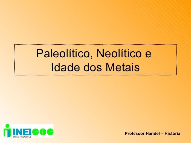 Paleolítico, Neolítico e  Idade dos Metais Professor Handel – História
