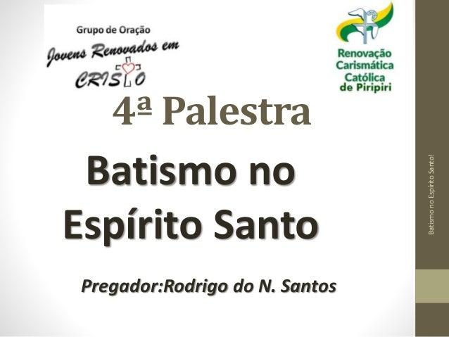 4ª Palestra  Batismo no  Espírito Santo  Pregador:Rodrigo do N. Santos  Batismo no Espírito Santo!