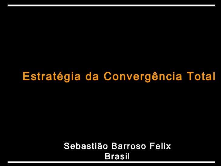 Estratégia da Convergência Total      Sebastião Barroso Felix              Brasil