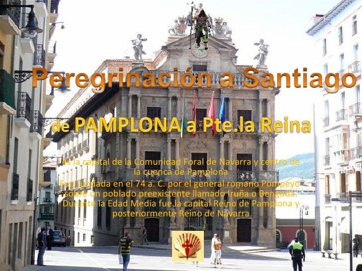 es la capital de la Comunidad Foral de Navarra y centro de la cuenca de Pamplona Fue fundada en el 74a.C. por el general...