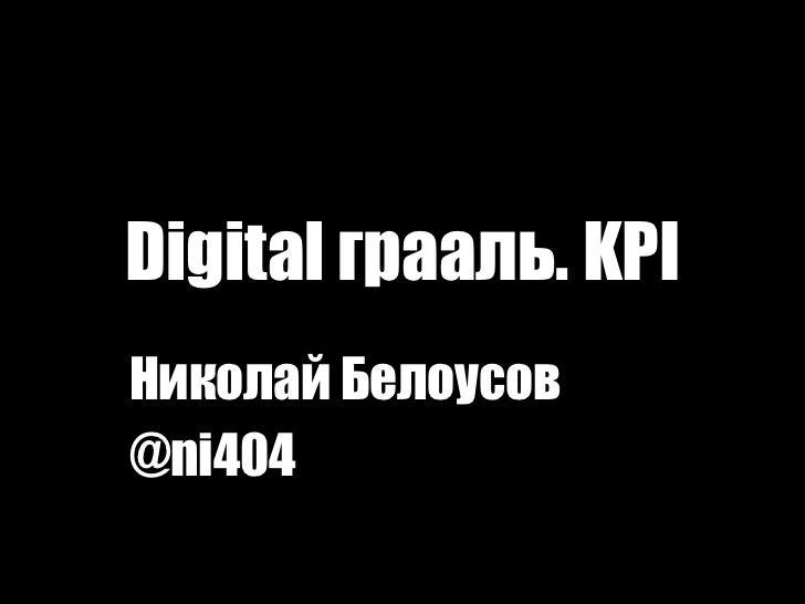 Digital грааль. KPI <br />Николай Белоусов<br />@ni404 <br />1<br />