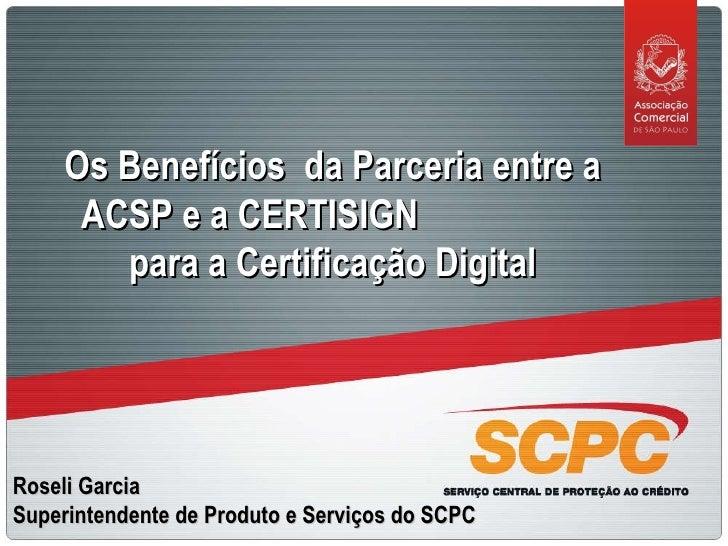 Roseli Garcia Superintendente de Produto e Serviços do SCPC Os Benefícios  da Parceria entre a ACSP e a CERTISIGN  para a ...