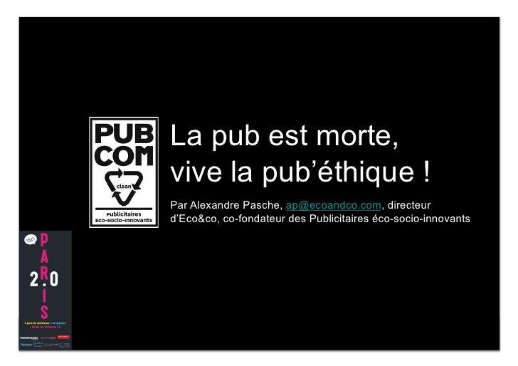 La pub est morte, vive la pub'éthique ! Par Alexandre Pasche, ap@ecoandco.com, directeur d'Eco&co, co-fondateur des Public...