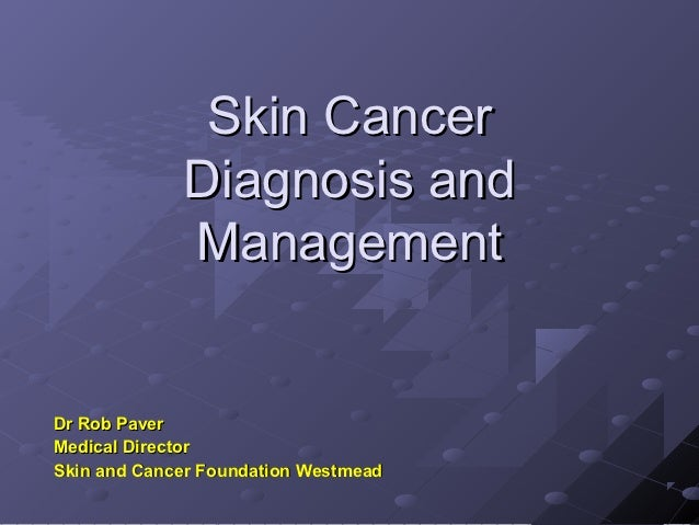 Skin Cancer             Diagnosis and             ManagementDr Rob PaverMedical DirectorSkin and Cancer Foundation Westmead