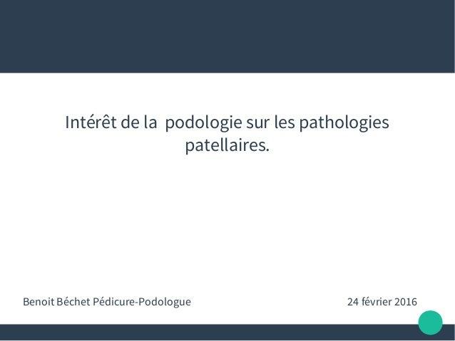 Intérêt de la podologie sur les pathologies patellaires. Benoit Béchet Pédicure-Podologue 24 février 2016