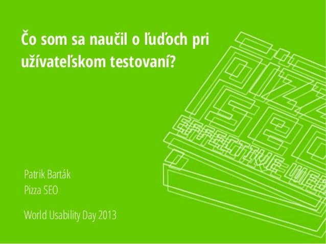 Čo som sa naučil o ľuďoch pri užívateľskom testovaní?  Patrik Barták Pizza SEO World Usability Day 2013
