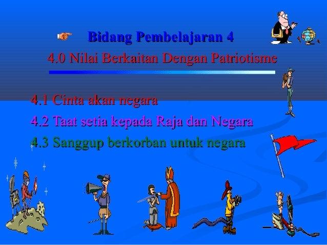 Bidang Pembelajaran 4  4.0 Nilai Berkaitan Dengan Patriotisme4.1 Cinta akan negara4.2 Taat setia kepada Raja dan Negara4.3...