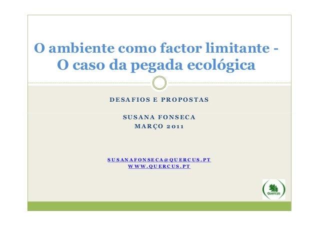 O ambiente como factor limitante -   O caso da pegada ecológica          DESAFIOS E PROPOSTAS             SUSANA FONSECA  ...