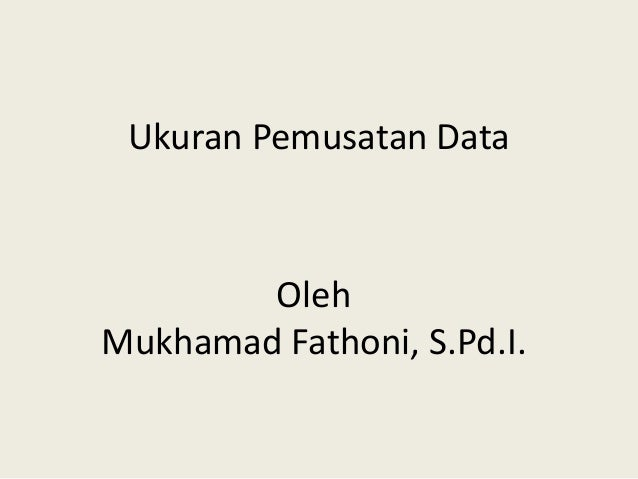 Ukuran Pemusatan Data Oleh Mukhamad Fathoni, S.Pd.I.