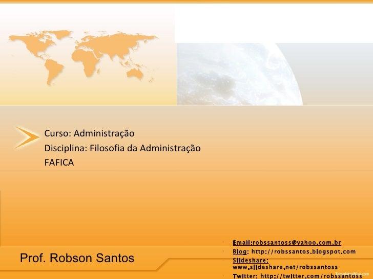 Curso: Administração Disciplina: Filosofia da Administração FAFICA <ul><li>Email:robssantoss@yahoo.com.br </li></ul><ul><l...