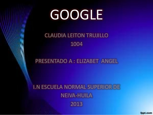 GOOGLE CLAUDIA LEITON TRUJILLO 1004 PRESENTADO A : ELIZABET ANGEL I.N ESCUELA NORMAL SUPERIOR DE NEIVA-HUILA 2013
