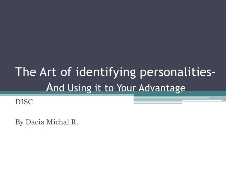 The Art of identifying personalities- And Using it to Your Advantage<br />DISC<br />By Dacia Michal R.<br />