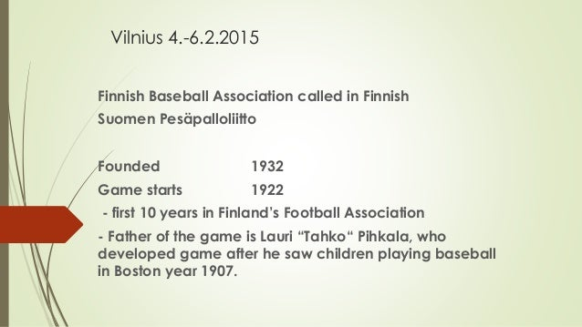 Vilnius 4.-6.2.2015 Finnish Baseball Association called in Finnish Suomen Pesäpalloliitto Founded 1932 Game starts 1922 - ...