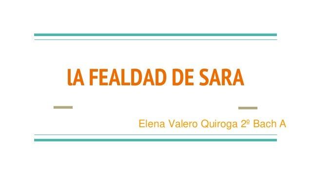 lA FEALDAD DE SARA Elena Valero Quiroga 2º Bach A