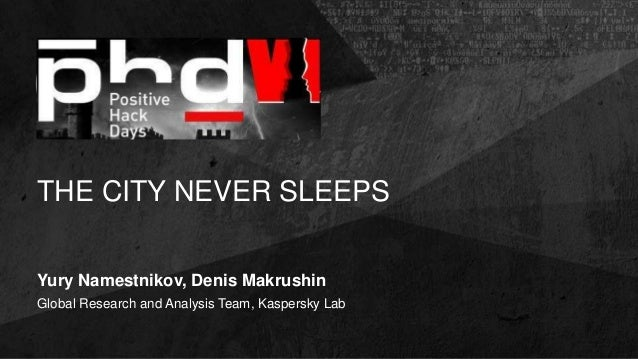 THE CITY NEVER SLEEPS Yury Namestnikov, Denis Makrushin Global Research and Analysis Team, Kaspersky Lab