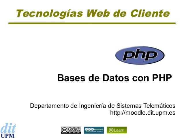 Tecnologías Web de Cliente  Bases de Datos con PHP Departamento de Ingeniería de Sistemas Telemáticos http://moodle.dit.up...