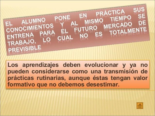 Los aprendizajes deben evolucionar y ya no pueden considerarse como una transmisión de prácticas rutinarias, aunque éstas ...