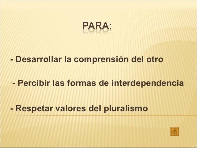 - Desarrollar la comprensión del otro -- Percibir las formas de interdependencia - Respetar valores del pluralismo