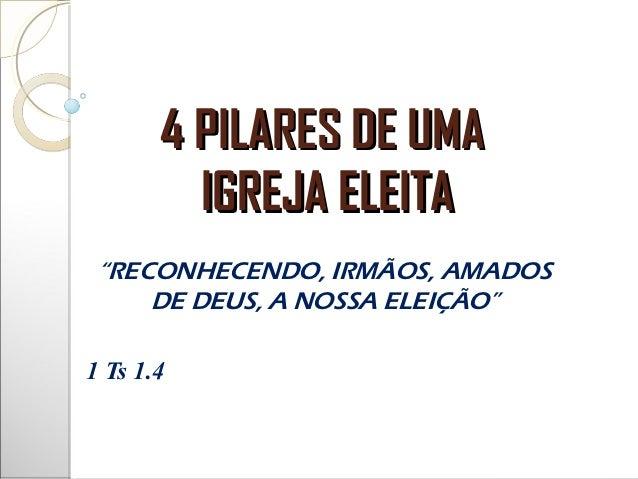 """4 PILARES DE UMA         IGREJA ELEITA """"RECONHECENDO, IRMÃOS, AMADOS     DE DEUS, A NOSSA ELEIÇÃO""""1 Ts 1.4"""