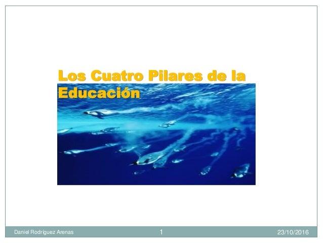 23/10/2016Daniel Rodríguez Arenas 1 Los Cuatro Pilares de la Educación