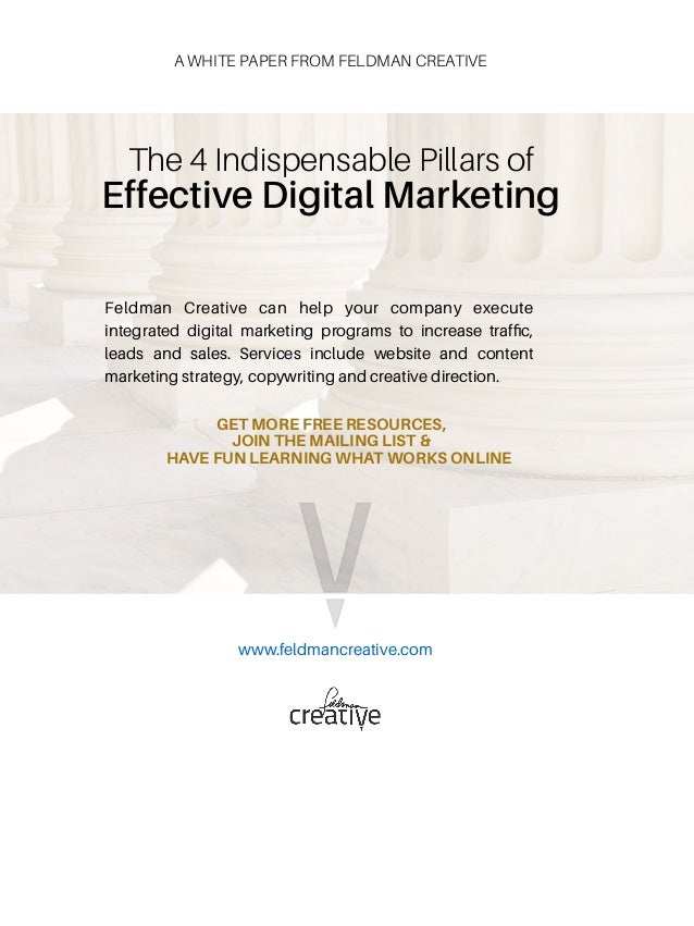 The 4 Indispensable Pillars of  Effective Digital Marketing www.feldmancreative.com GET MORE FREE RESOURCES, JOIN THE MAI...