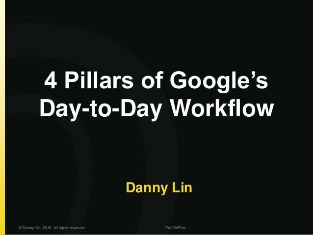 4 Pillars of Google's Day-to-Day Workflow Danny Lin © Danny Lin, 2015. All rights reserved. For VMFive.