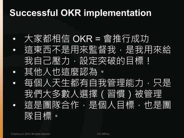 © Danny Lin, 2015. All rights reserved. For VMFive. Successful OKR implementation • 大家都相信 OKR = 會推行成功 • 這東西不是用來監督我,是我用來給 我...