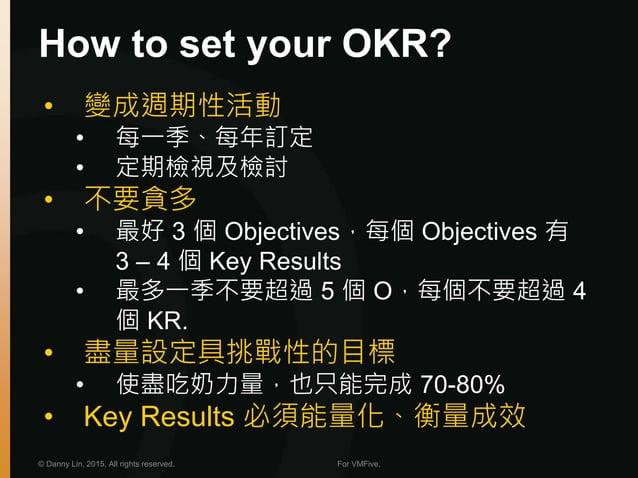 How to set your OKR? © Danny Lin, 2015. All rights reserved. For VMFive. • 變成週期性活動 • 每一季、每年訂定 • 定期檢視及檢討 • 不要貪多 • 最好 3 個 Ob...