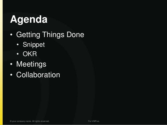 Agenda • Getting Things Done • Snippet • OKR • Meetings • Collaboration © your company name. All rights reserved. For VMFi...