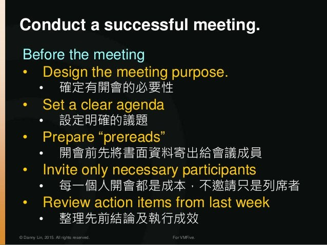 © Danny Lin, 2015. All rights reserved. For VMFive. Conduct a successful meeting. Before the meeting • Design the meeting ...