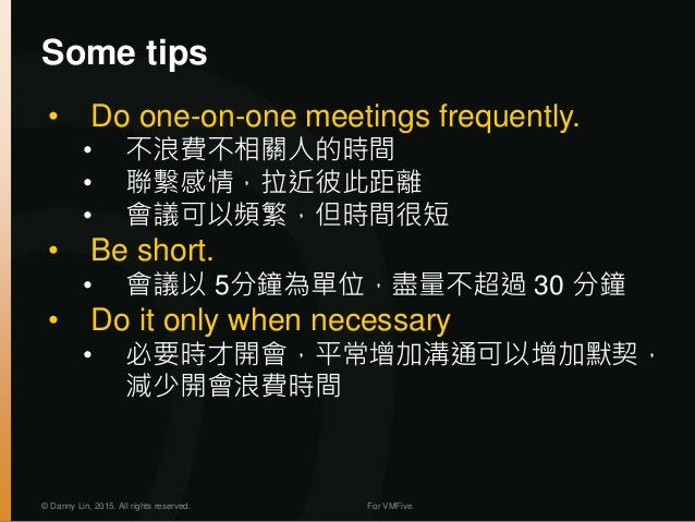 © Danny Lin, 2015. All rights reserved. For VMFive. Some tips • Do one-on-one meetings frequently. • 不浪費不相關人的時間 • 聯繫感情,拉近彼...