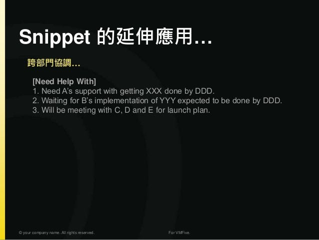 Snippet 的延伸應用… © your company name. All rights reserved. For VMFive. [Need Help With] 1. Need A's support with getting XXX...