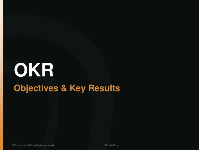 OKR Objectives & Key Results © Danny Lin, 2015. All rights reserved. For VMFive.