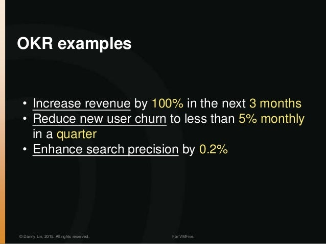OKR examples © Danny Lin, 2015. All rights reserved. For VMFive. • Increase revenue by 100% in the next 3 months • Reduce ...