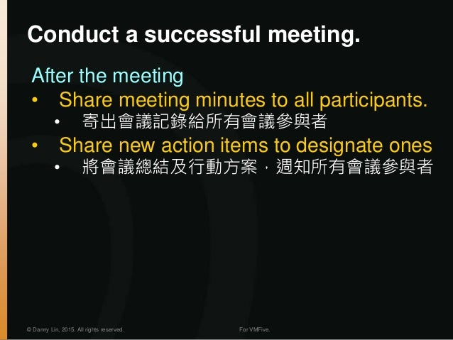 © Danny Lin, 2015. All rights reserved. For VMFive. Conduct a successful meeting. After the meeting • Share meeting minute...